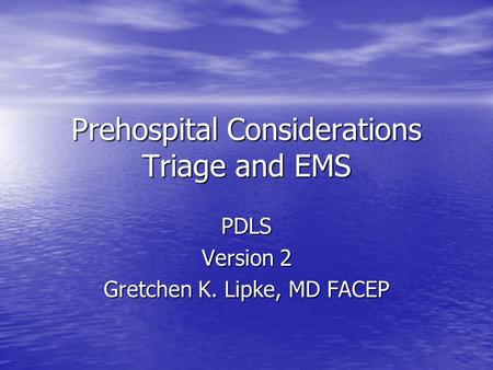 Prehospital Considerations Triage and EMS PDLS Version 2 Gretchen K. Lipke, MD FACEP.