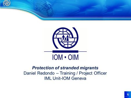 1 Protection of stranded migrants Daniel Redondo – Training / Project Officer IML Unit-IOM Geneva.
