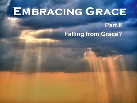 Embracing Grace Part 8 Falling from Grace?. Embracing Grace 1.Saved means – F__________ of your sins, becoming a C_________ of God, and receiving the.