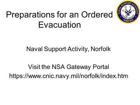 Preparations for an Ordered Evacuation Naval Support Activity, Norfolk Visit the NSA Gateway Portal https://www.cnic.navy.mil/norfolk/index.htm.