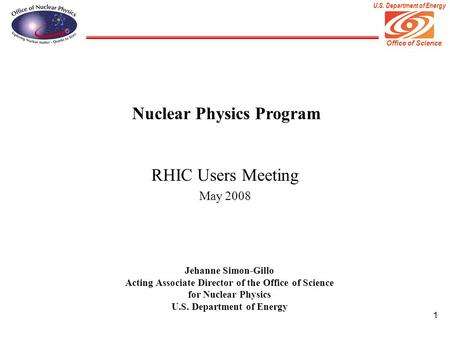 Office of Science U.S. Department of Energy 1 Nuclear Physics Program RHIC Users Meeting May 2008 Jehanne Simon-Gillo Acting Associate Director of the.