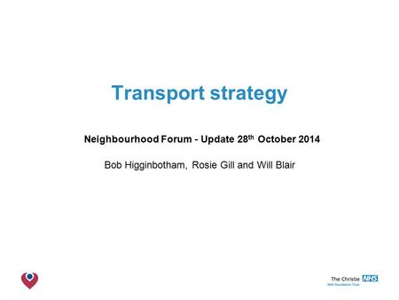 The Christie NHS Foundation Trust Transport strategy Neighbourhood Forum - Update 28 th October 2014 Bob Higginbotham, Rosie Gill and Will Blair.