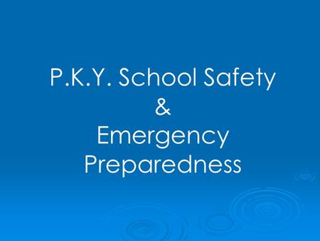 P.K.Y. School Safety & Emergency Preparedness. SAFETY starts with YOU !   YOU create the safe school environment   YOU model safety behaviors and.