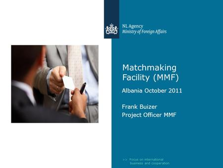 >> Focus on international business and cooperation Matchmaking Facility (MMF) Albania October 2011 Frank Buizer Project Officer MMF.