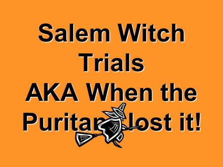 Salem Witch Trials AKA When the Puritans lost it!.