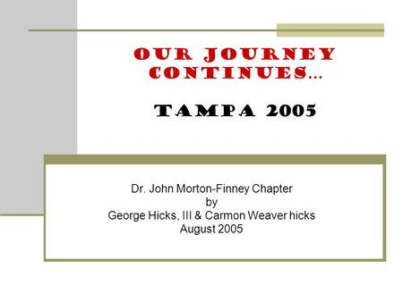 Dr. John Morton-Finney Chapter by George Hicks, III & Carmon Weaver hicks August 2005 Our Journey Continues… Tampa 2005.
