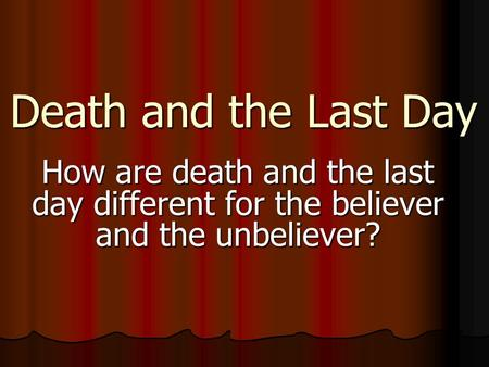 Death and the Last Day How are death and the last day different for the believer and the unbeliever?