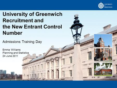 University of Greenwich Recruitment and the New Entrant Control Number Admissions Training Day Emma Williams Planning and Statistics 24 June 2011.