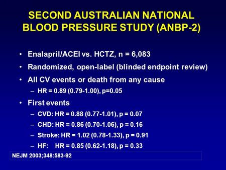 1 SECOND AUSTRALIAN NATIONAL BLOOD PRESSURE STUDY (ANBP-2) Enalapril/ACEI vs. HCTZ, n = 6,083 Randomized, open-label (blinded endpoint review) All CV events.