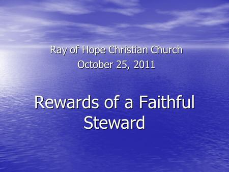 Rewards of a Faithful Steward Ray of Hope Christian Church October 25, 2011.