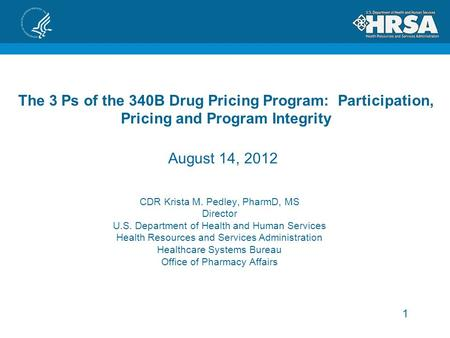 1 The 3 Ps of the 340B Drug Pricing Program: Participation, Pricing and Program Integrity CDR Krista M. Pedley, PharmD, MS Director U.S. Department of.