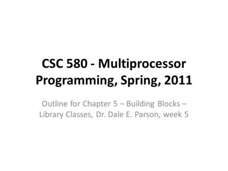 CSC 580 - Multiprocessor Programming, Spring, 2011 Outline for Chapter 5 – Building Blocks – Library Classes, Dr. Dale E. Parson, week 5.