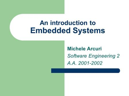 An introduction to Embedded Systems Michele Arcuri Software Engineering 2 A.A. 2001-2002.