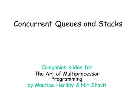 Concurrent Queues and Stacks Companion slides for The Art of Multiprocessor Programming by Maurice Herlihy & Nir Shavit.