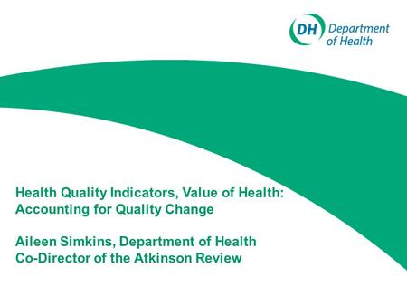 Health Quality Indicators, Value of Health: Accounting for Quality Change Aileen Simkins, Department of Health Co-Director of the Atkinson Review.