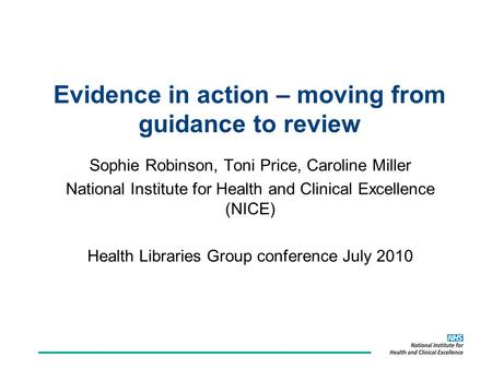 Evidence in action – moving from guidance to review Sophie Robinson, Toni Price, Caroline Miller National Institute for Health and Clinical Excellence.