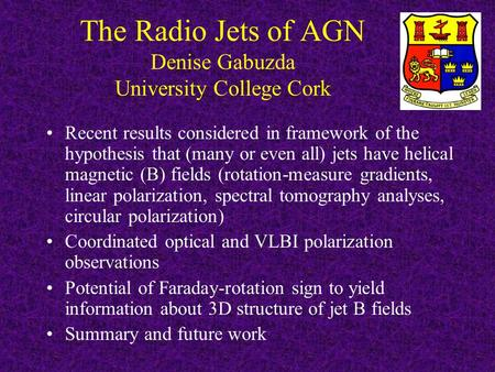 The Radio Jets of AGN Denise Gabuzda University College Cork Recent results considered in framework of the hypothesis that (many or even all) jets have.