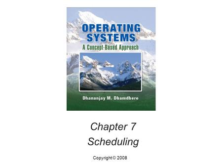 Chapter 7 Scheduling Copyright © 2008. Operating Systems, by Dhananjay Dhamdhere Copyright © 20087.2Operating Systems, by Dhananjay Dhamdhere2 Introduction.