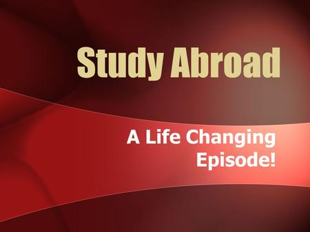 Study Abroad A Life Changing Episode!. Study Abroad to expand your outlook!