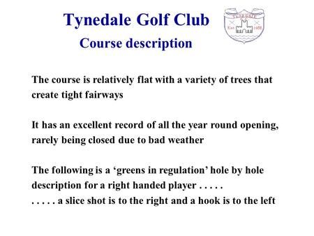 Tynedale Golf Club The course is relatively flat with a variety of trees that create tight fairways It has an excellent record of all the year round opening,