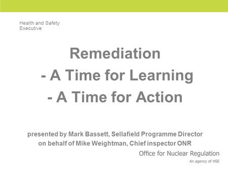 Remediation - A Time for Learning - A Time for Action presented by Mark Bassett, Sellafield Programme Director on behalf of Mike Weightman, Chief inspector.