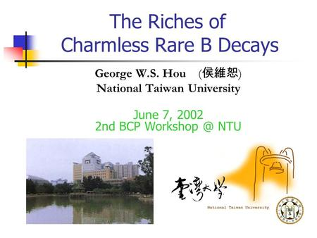 The Riches of Charmless Rare B Decays George W.S. Hou ( 侯維恕 ) National Taiwan University June 7, 2002 2nd BCP NTU.