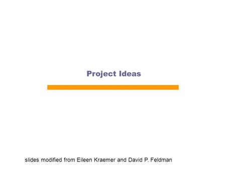 Project Ideas slides modified from Eileen Kraemer and David P. Feldman.