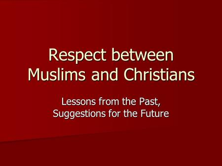 Respect between Muslims and Christians Lessons from the Past, Suggestions for the Future.