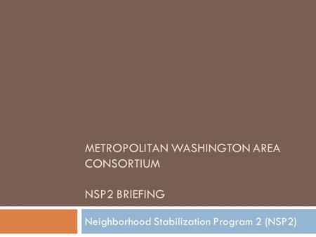 METROPOLITAN WASHINGTON AREA CONSORTIUM NSP2 BRIEFING Neighborhood Stabilization Program 2 (NSP2)