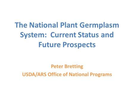 The National Plant Germplasm System: Current Status and Future Prospects Peter Bretting USDA/ARS Office of National Programs.