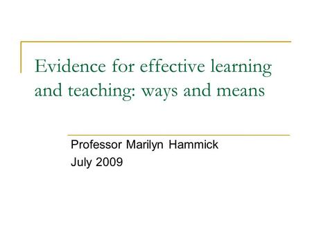 Evidence for effective learning and teaching: ways and means Professor Marilyn Hammick July 2009.