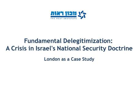 Fundamental Delegitimization: A Crisis in Israel's National Security Doctrine London as a Case Study.