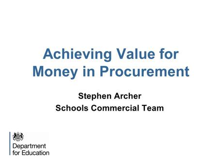 Achieving Value for Money in Procurement Stephen Archer Schools Commercial Team.