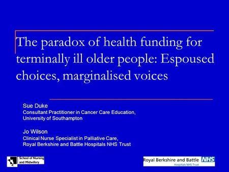 The paradox of health funding for terminally ill older people: Espoused choices, marginalised voices Sue Duke Consultant Practitioner in Cancer Care Education,