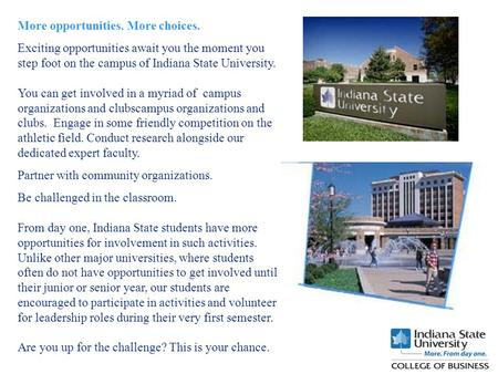 More opportunities. More choices. Exciting opportunities await you the moment you step foot on the campus of Indiana State University. You can get involved.