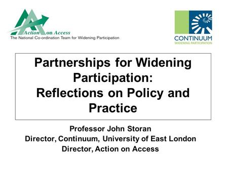 Partnerships for Widening Participation: Reflections on Policy and Practice Professor John Storan Director, Continuum, University of East London Director,