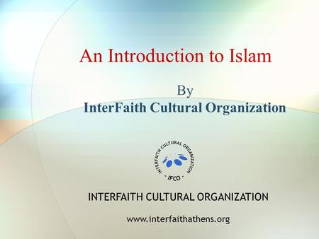 An Introduction to Islam By InterFaith Cultural Organization INTERFAITH CULTURAL ORGANIZATION www.interfaithathens.org.