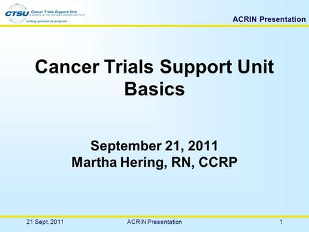 ACRIN Presentation Cancer Trials Support Unit Basics September 21, 2011 Martha Hering, RN, CCRP 21 Sept. 20111ACRIN Presentation.