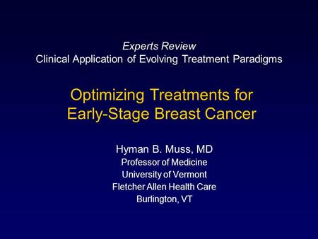 Optimizing Treatments for Early-Stage Breast Cancer Hyman B. Muss, MD Professor of Medicine University of Vermont Fletcher Allen Health Care Burlington,