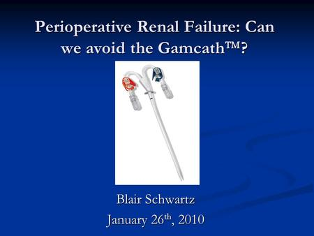 Perioperative Renal Failure: Can we avoid the Gamcath  ? Blair Schwartz January 26 th, 2010.