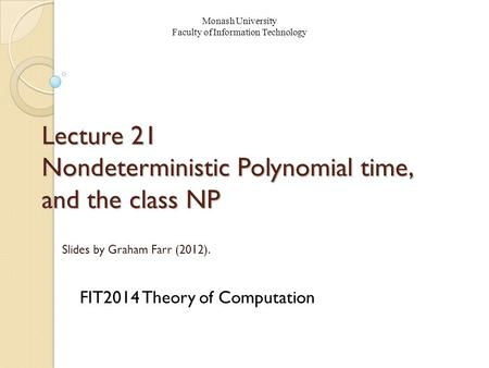 Lecture 21 Nondeterministic Polynomial time, and the class NP FIT2014 Theory of Computation Monash University Faculty of Information Technology Slides.