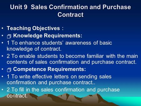 Unit 9 Sales Confirmation and Purchase Contract Teaching Objectives :  Knowledge Requirements: 1 To enhance students' awareness of basic knowledge of.