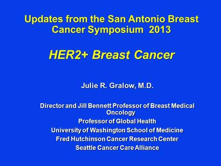 Updates from the San Antonio Breast Cancer Symposium 2013 HER2+ Breast Cancer Julie R. Gralow, M.D. Director and Jill Bennett Professor of Breast Medical.