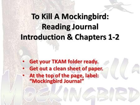 To Kill A Mockingbird: Reading Journal Introduction & Chapters 1-2 Get your TKAM folder ready. Get your TKAM folder ready. Get out a clean sheet of paper.