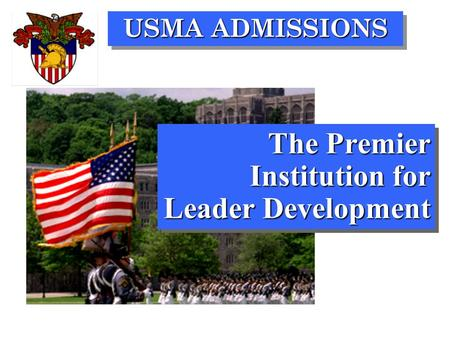 USMA ADMISSIONS The Premier Institution for Leader Development.