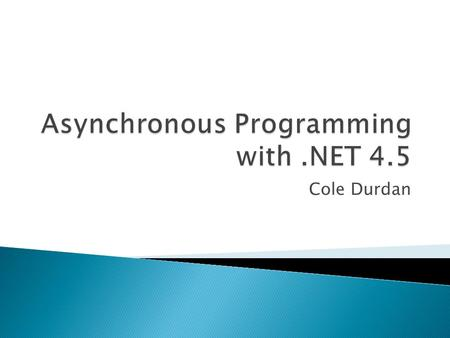 Cole Durdan.  What is asynchronous programming?  Previous patterns  Task Based Async Programming .NET 4.5 Keywords  What happens in an async. method?