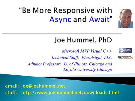Joe Hummel, PhD Microsoft MVP Visual C++ Technical Staff: Pluralsight, LLC Adjunct Professor: U. of Illinois, Chicago and Loyola University Chicago