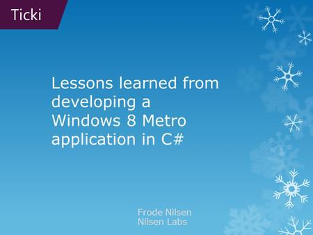 Lessons learned from developing a Windows 8 Metro application in C# Frode Nilsen Nilsen Labs Ticki.