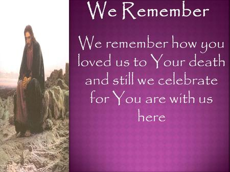We Remember We remember how you loved us to Your death and still we celebrate for You are with us here.