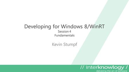 Developing for Windows 8/WinRT Session 4 Fundamentals Kevin Stumpf.